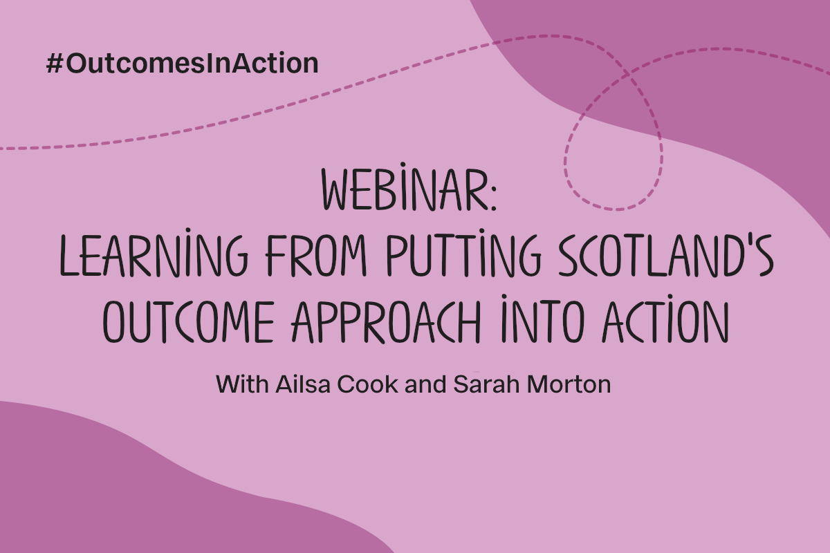 Text reads #OutcomesInAction. Webinar: Learning from putting Scotland's outcome approach into action