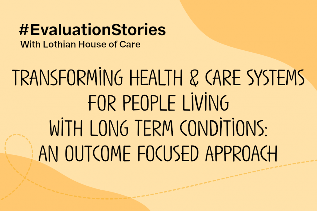 Text reads: Evaluation Stories with Lothian House of Care. Transforming health and care systems for people living with long term conditions an outcome-focused approach