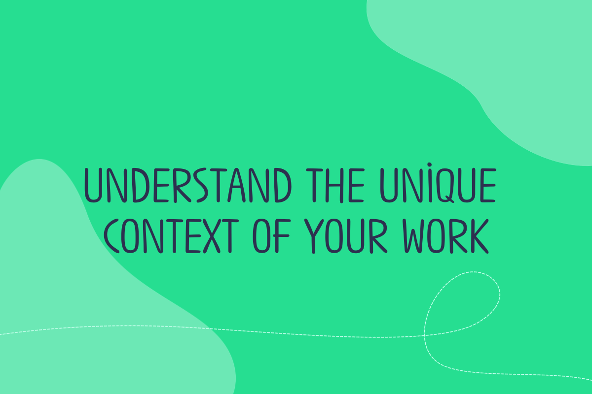 Text reads: Understand the unique context of your work